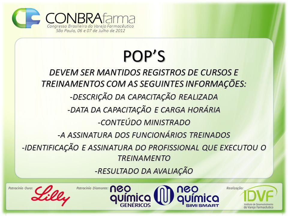 Congresso Brasileiro do Varejo Farmacêutico Patrocínio Ouro:Patrocínio Diamante:Realização: São Paulo, 06 e 07 de Julho de 2012 POP'S DEVEM SER MANTIDOS REGISTROS DE CURSOS E TREINAMENTOS COM AS SEGUINTES INFORMAÇÕES: -DESCRIÇÃO DA CAPACITAÇÃO REALIZADA -DATA DA CAPACITAÇÃO E CARGA HORÁRIA -CONTEÚDO MINISTRADO -A ASSINATURA DOS FUNCIONÁRIOS TREINADOS -IDENTIFICAÇÃO E ASSINATURA DO PROFISSIONAL QUE EXECUTOU O TREINAMENTO -RESULTADO DA AVALIAÇÃO