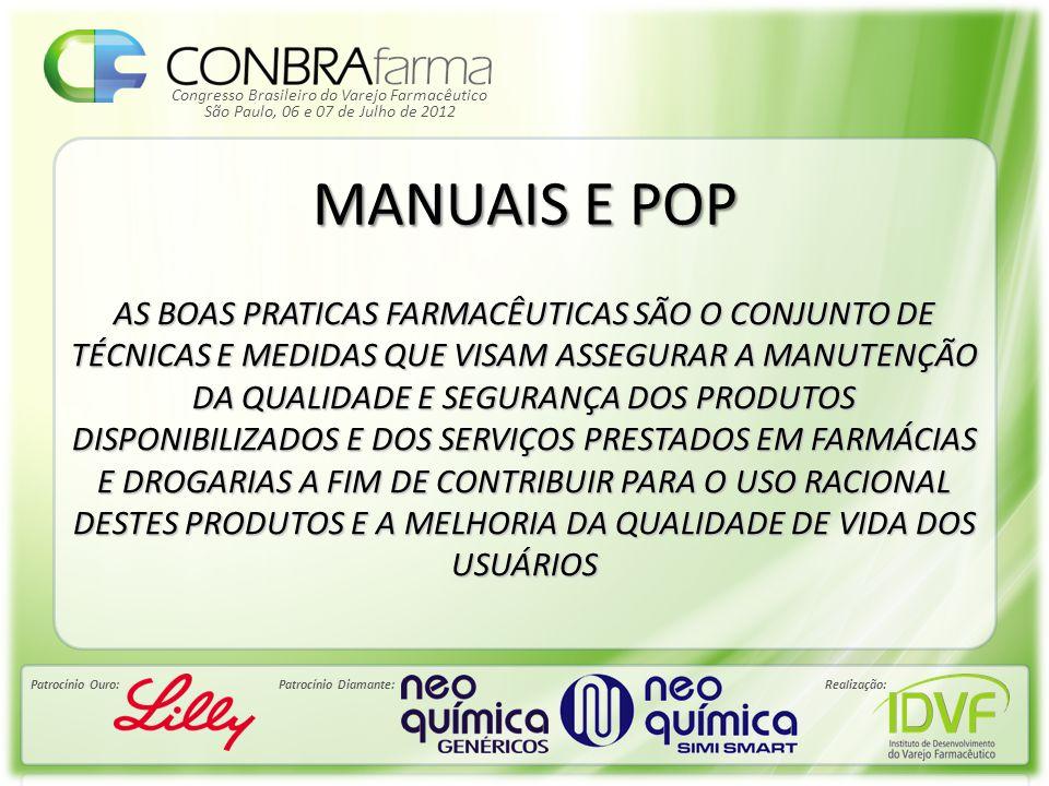 Congresso Brasileiro do Varejo Farmacêutico Patrocínio Ouro:Patrocínio Diamante:Realização: São Paulo, 06 e 07 de Julho de 2012 MANUAIS E POP AS BOAS PRATICAS FARMACÊUTICAS SÃO O CONJUNTO DE TÉCNICAS E MEDIDAS QUE VISAM ASSEGURAR A MANUTENÇÃO DA QUALIDADE E SEGURANÇA DOS PRODUTOS DISPONIBILIZADOS E DOS SERVIÇOS PRESTADOS EM FARMÁCIAS E DROGARIAS A FIM DE CONTRIBUIR PARA O USO RACIONAL DESTES PRODUTOS E A MELHORIA DA QUALIDADE DE VIDA DOS USUÁRIOS