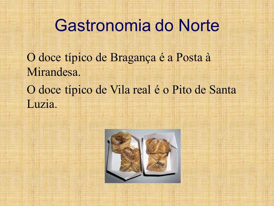 Gastronomia do Norte O doce típico de Bragança é a Posta à Mirandesa. O doce típico de Vila real é o Pito de Santa Luzia.