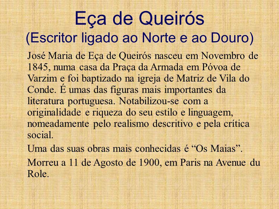 Eça de Queirós (Escritor ligado ao Norte e ao Douro) José Maria de Eça de Queirós nasceu em Novembro de 1845, numa casa da Praça da Armada em Póvoa de