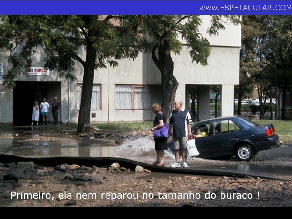 Primeiro, ela nem reparou no tamanho do buraco ! www.ESPETACULAR.COM