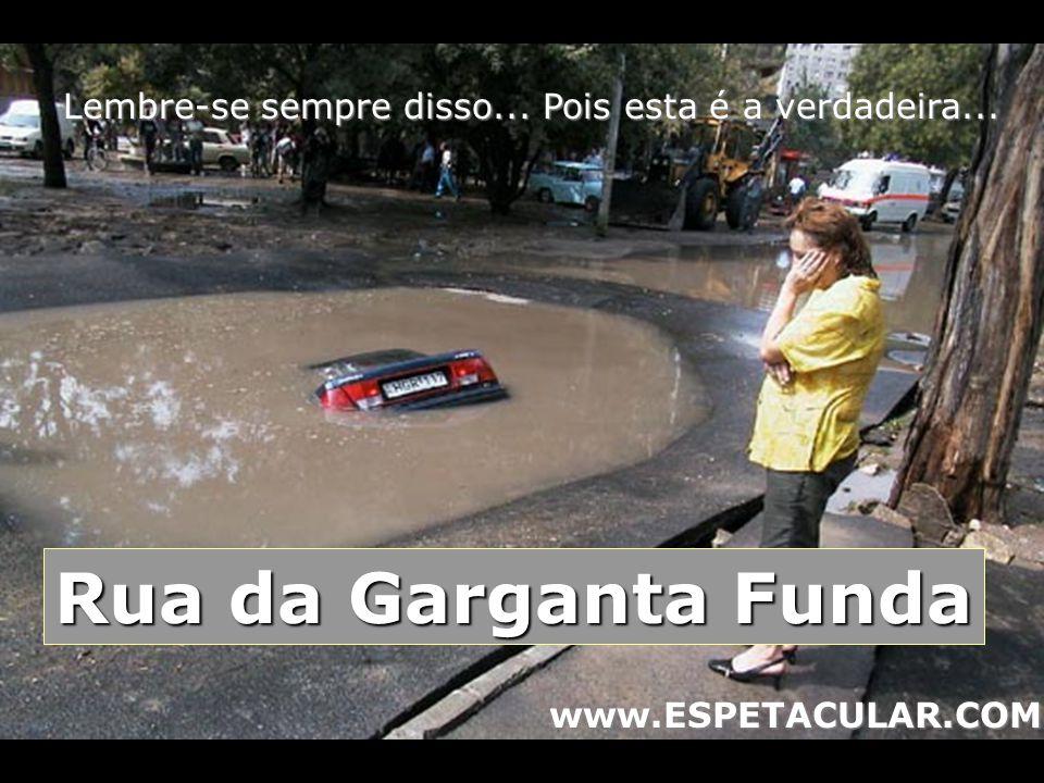 Lembre-se sempre disso... Pois esta é a verdadeira... Rua da Garganta Funda www.ESPETACULAR.COM