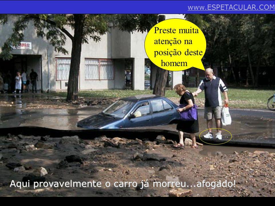 Aqui provavelmente o carro já morreu...afogado! Preste muita atenção na posição deste homem www.ESPETACULAR.COM