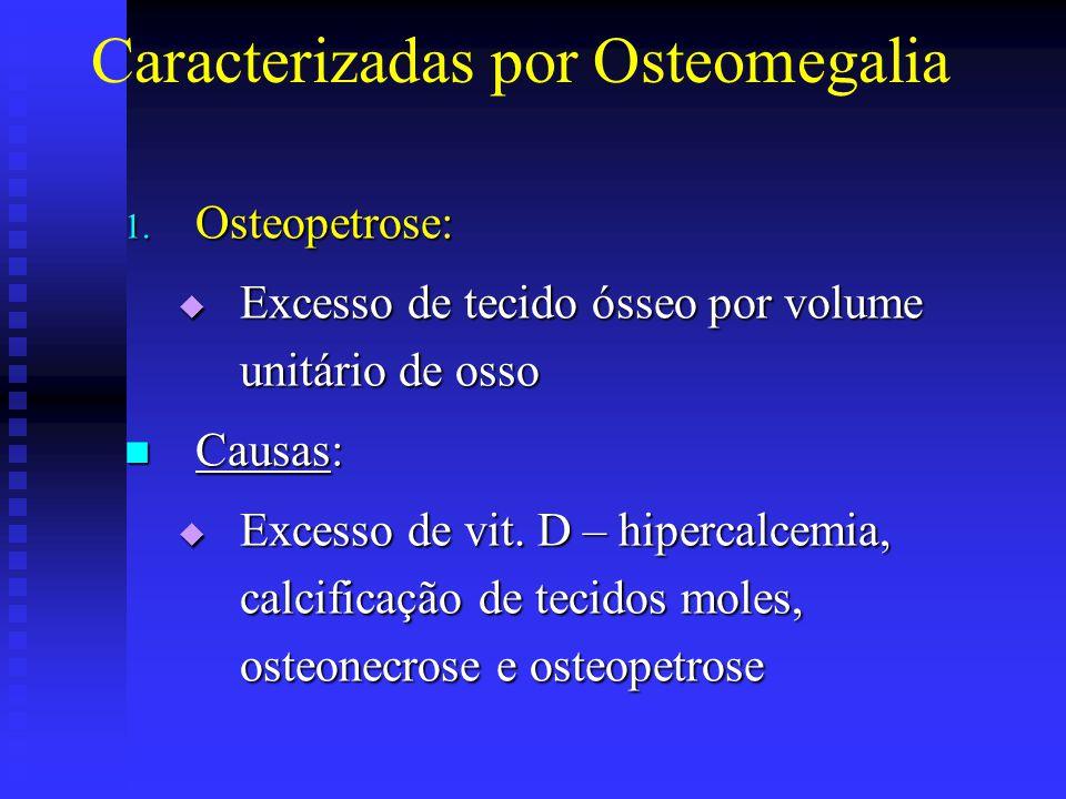 Caracterizadas por Osteomegalia 1. Osteopetrose:  Excesso de tecido ósseo por volume unitário de osso  Causas:  Excesso de vit. D – hipercalcemia,
