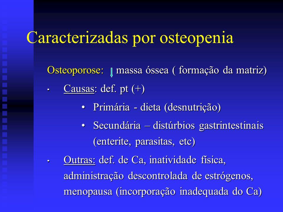Caracterizadas por osteopenia Osteoporose: massa óssea ( formação da matriz) • Causas: def. pt (+) •Primária - dieta (desnutrição) •Secundária – distú