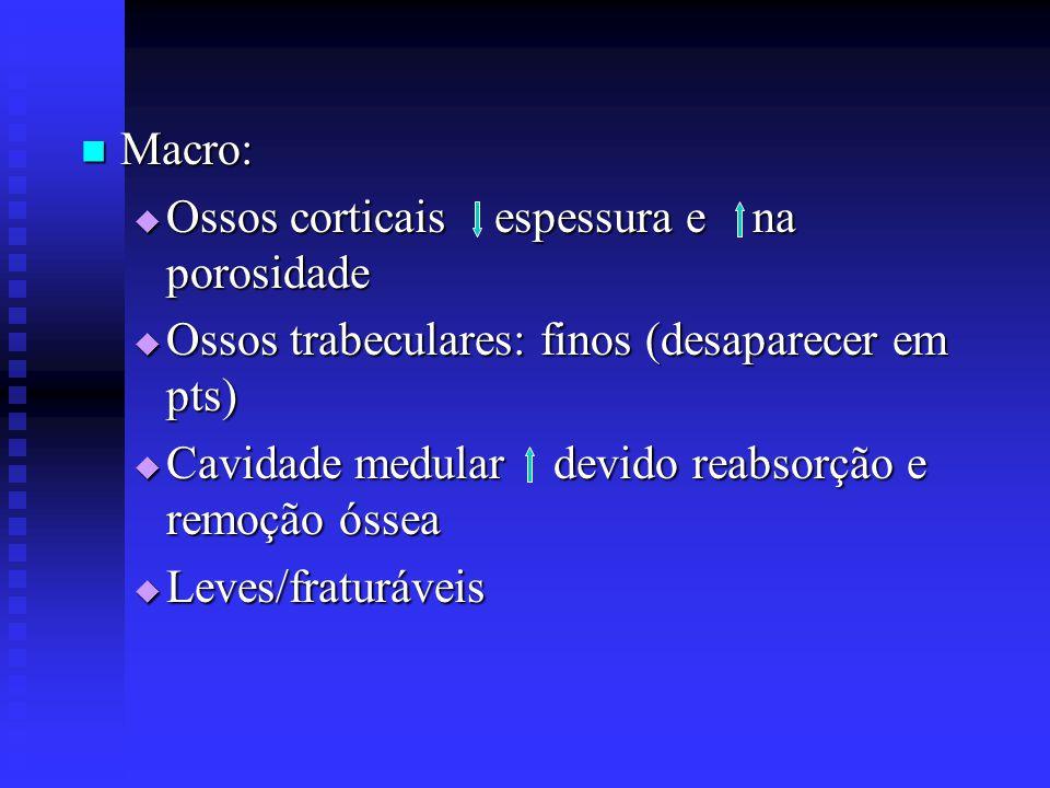  Macro:  Ossos corticais espessura e na porosidade  Ossos trabeculares: finos (desaparecer em pts)  Cavidade medular devido reabsorção e remoção ó
