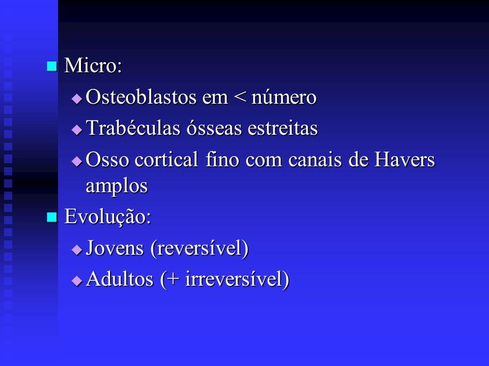  Micro:  Osteoblastos em < número  Trabéculas ósseas estreitas  Osso cortical fino com canais de Havers amplos  Evolução:  Jovens (reversível) 