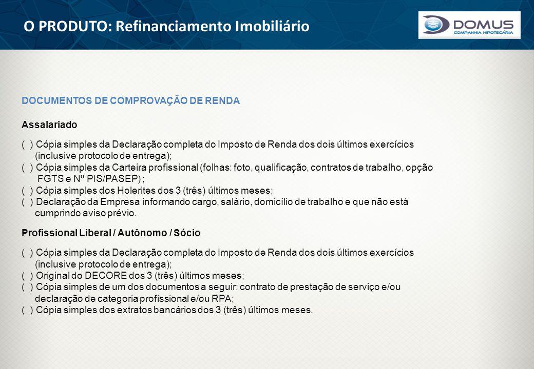 O PRODUTO: Refinanciamento Imobiliário DOCUMENTOS DE COMPROVAÇÃO DE RENDA Assalariado ( ) Cópia simples da Declaração completa do Imposto de Renda dos