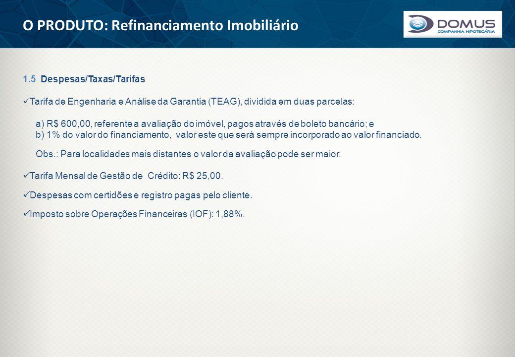 O PRODUTO: Refinanciamento Imobiliário 1.5 Despesas/Taxas/Tarifas  Tarifa de Engenharia e Análise da Garantia (TEAG), dividida em duas parcelas: a) R