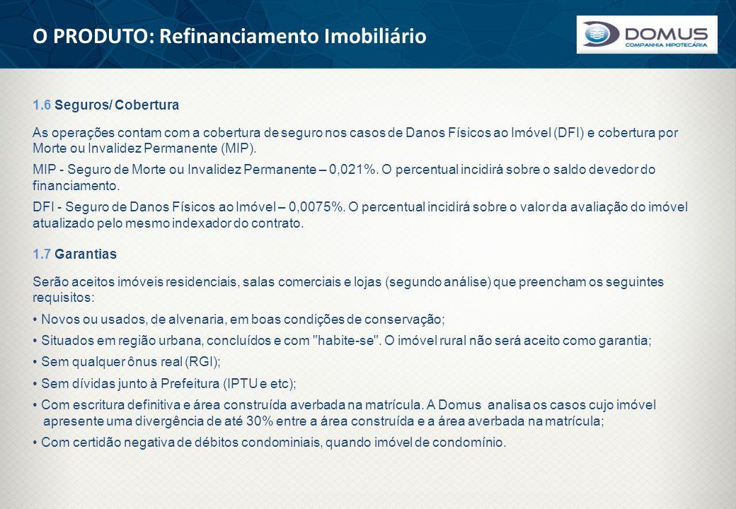 O PRODUTO: Refinanciamento Imobiliário 1.6 Seguros/ Cobertura As operações contam com a cobertura de seguro nos casos de Danos Físicos ao Imóvel (DFI)