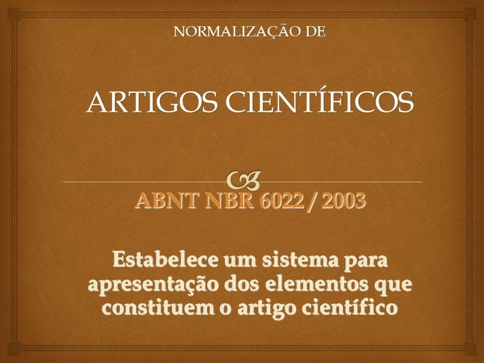 NORMALIZAÇÃO DE ARTIGOS CIENTÍFICOS ABNT NBR 6022 / 2003 Estabelece um sistema para apresentação dos elementos que constituem o artigo científico