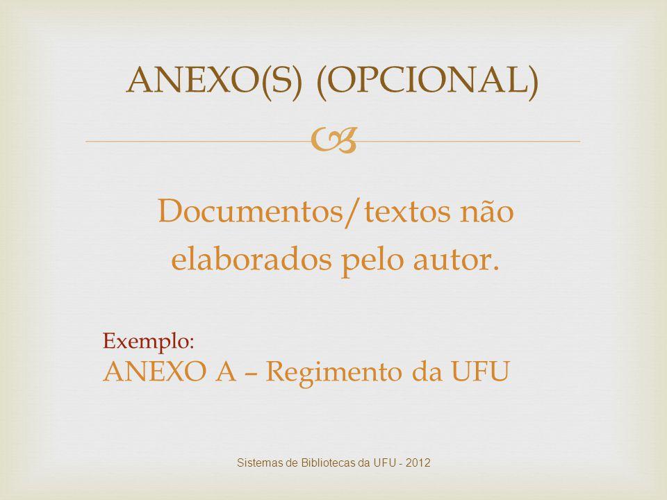  Documentos/textos não elaborados pelo autor. Exemplo: ANEXO A – Regimento da UFU ANEXO(S) (OPCIONAL) Sistemas de Bibliotecas da UFU - 2012