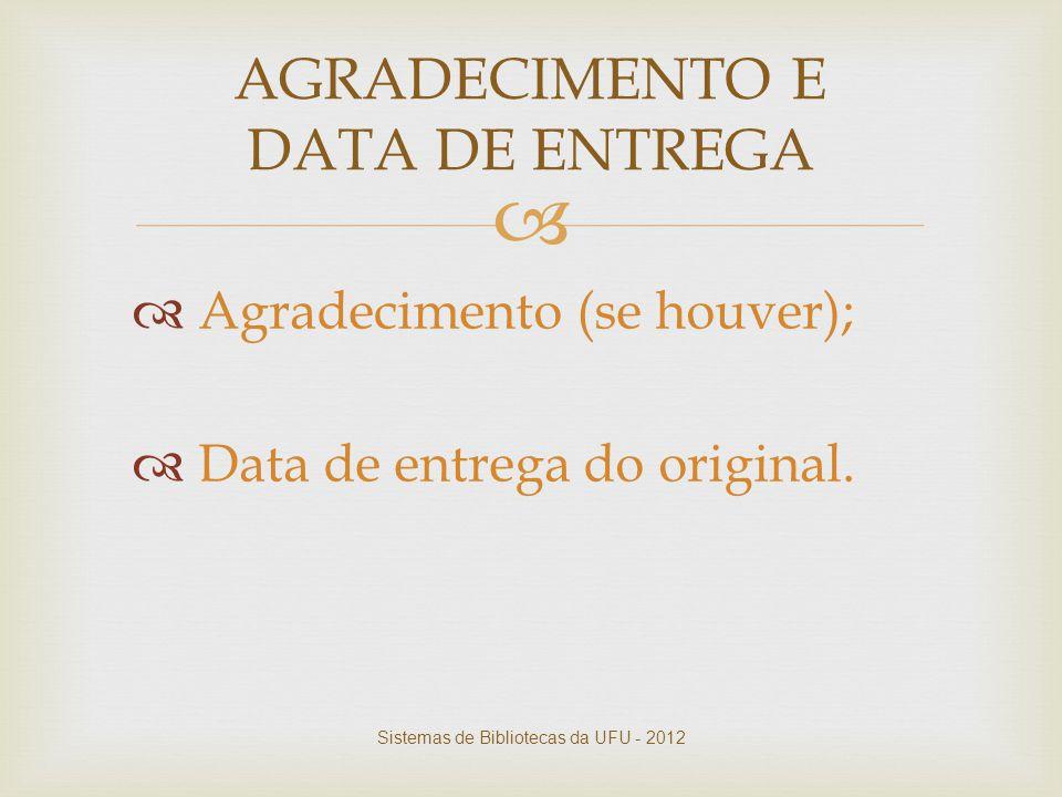   Agradecimento (se houver);  Data de entrega do original. AGRADECIMENTO E DATA DE ENTREGA Sistemas de Bibliotecas da UFU - 2012