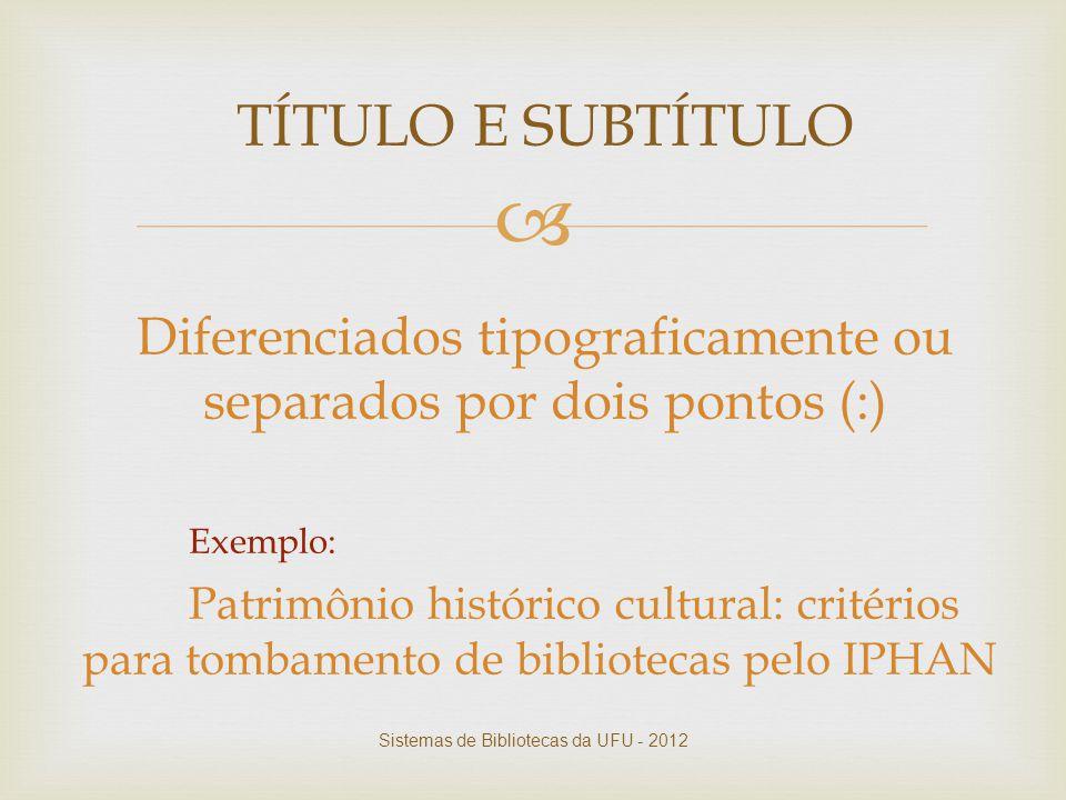  TÍTULO E SUBTÍTULO Diferenciados tipograficamente ou separados por dois pontos (:) Exemplo: Patrimônio histórico cultural: critérios para tombamento
