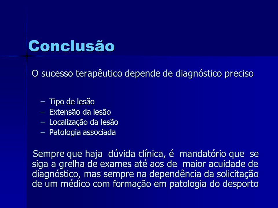 O sucesso terapêutico depende de diagnóstico preciso –Tipo de lesão –Extensão da lesão –Localização da lesão –Patologia associada Sempre que haja dúvida clínica, é mandatório que se siga a grelha de exames até aos de maior acuidade de diagnóstico, mas sempre na dependência da solicitação de um médico com formação em patologia do desporto Sempre que haja dúvida clínica, é mandatório que se siga a grelha de exames até aos de maior acuidade de diagnóstico, mas sempre na dependência da solicitação de um médico com formação em patologia do desporto Conclusão