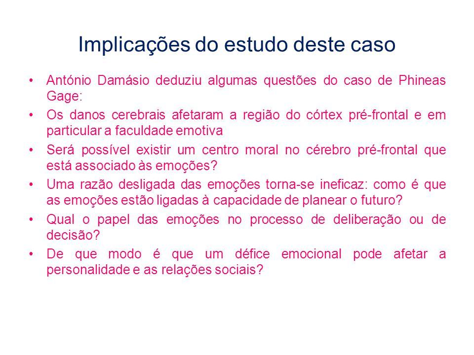 Implicações do estudo deste caso •António Damásio deduziu algumas questões do caso de Phineas Gage: •Os danos cerebrais afetaram a região do córtex pr