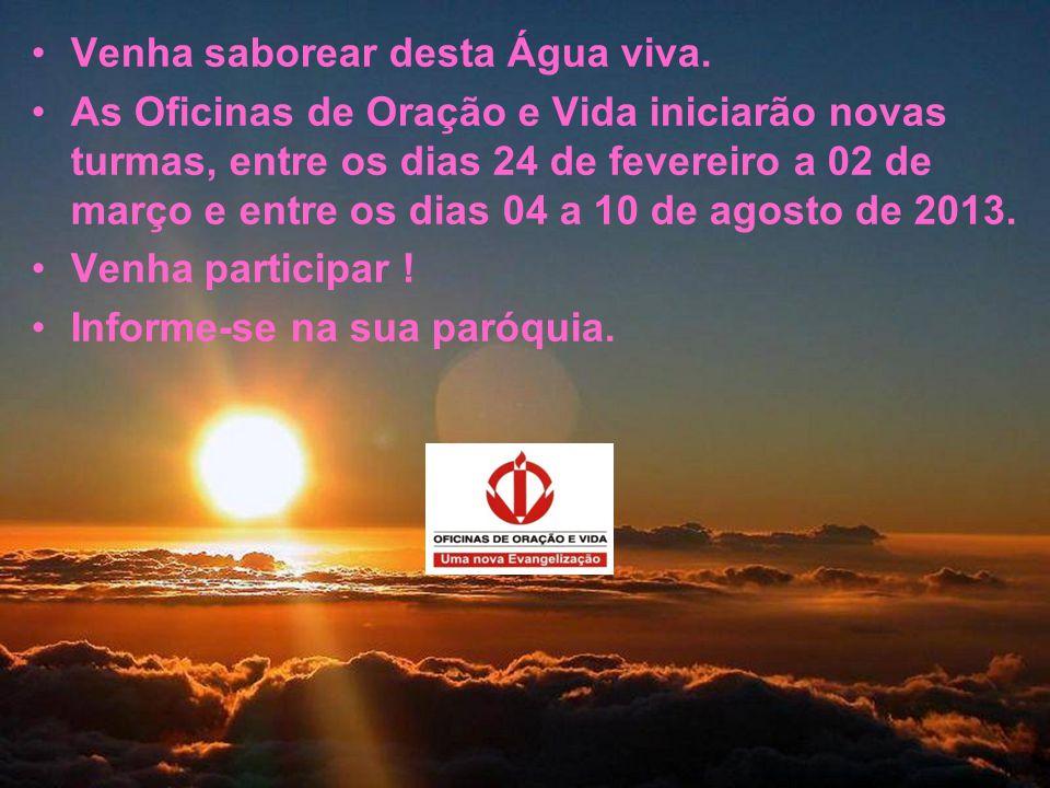 •Venha saborear desta Água viva. •As Oficinas de Oração e Vida iniciarão novas turmas, entre os dias 24 de fevereiro a 02 de março e entre os dias 04