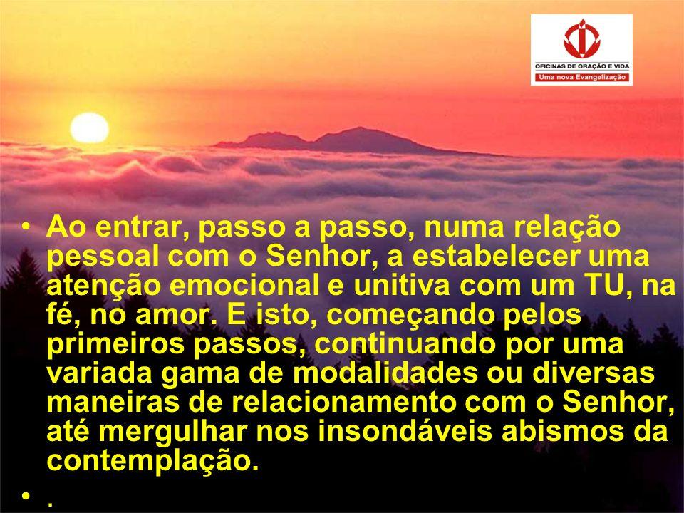 •Ao entrar, passo a passo, numa relação pessoal com o Senhor, a estabelecer uma atenção emocional e unitiva com um TU, na fé, no amor. E isto, começan