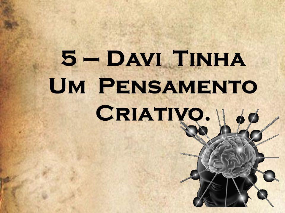 5 – Davi Tinha Um Pensamento Criativo.