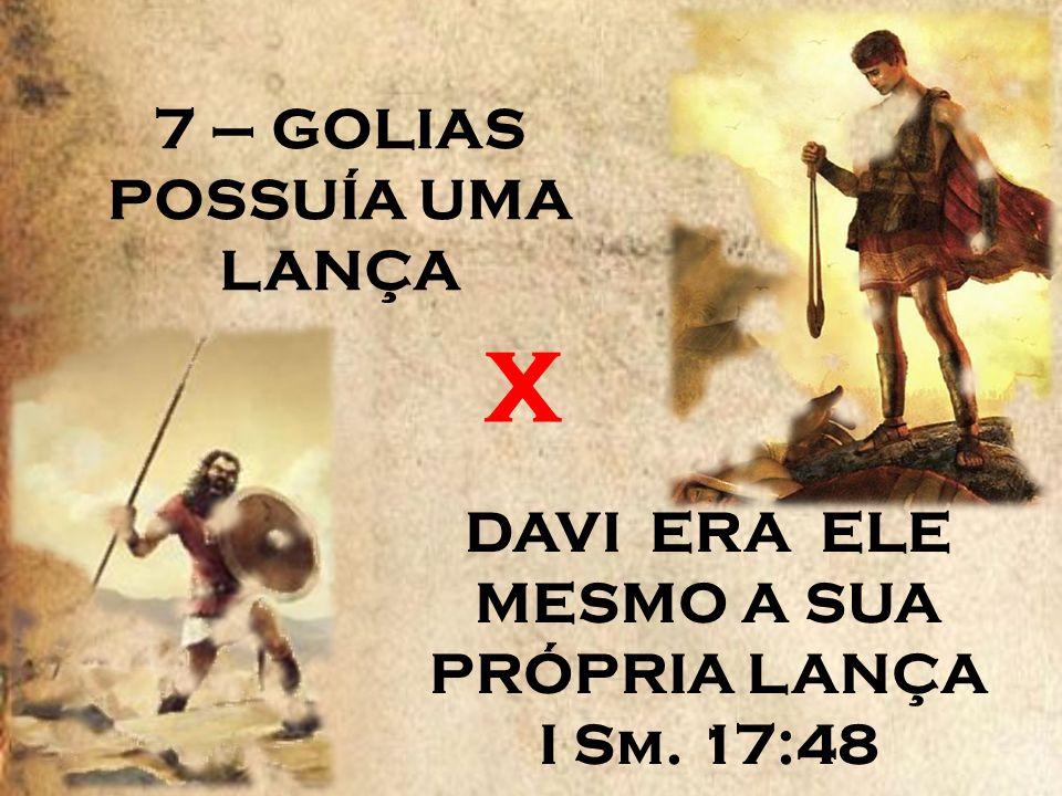 7 – GOLIAS POSSUÍA UMA LANÇA DAVI ERA ELE MESMO A SUA PRÓPRIA LANÇA I Sm. 17:48 X