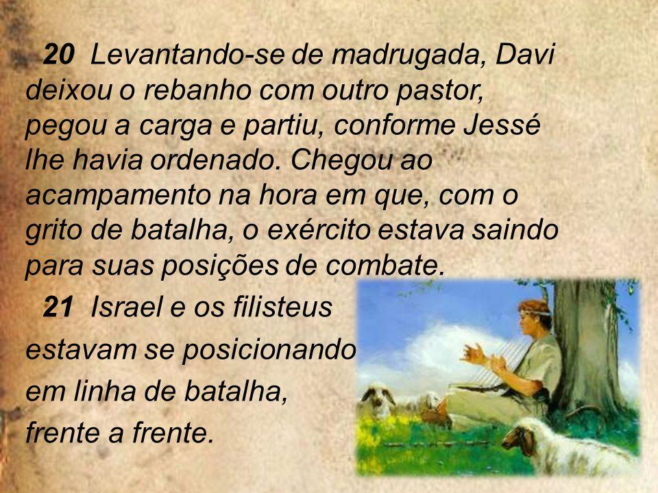 20 Levantando-se de madrugada, Davi deixou o rebanho com outro pastor, pegou a carga e partiu, conforme Jessé lhe havia ordenado.