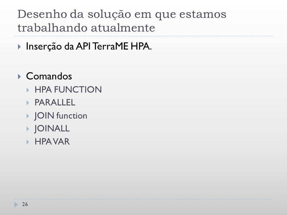 Desenho da solução em que estamos trabalhando atualmente 26  Inserção da API TerraME HPA.  Comandos  HPA FUNCTION  PARALLEL  JOIN function  JOIN