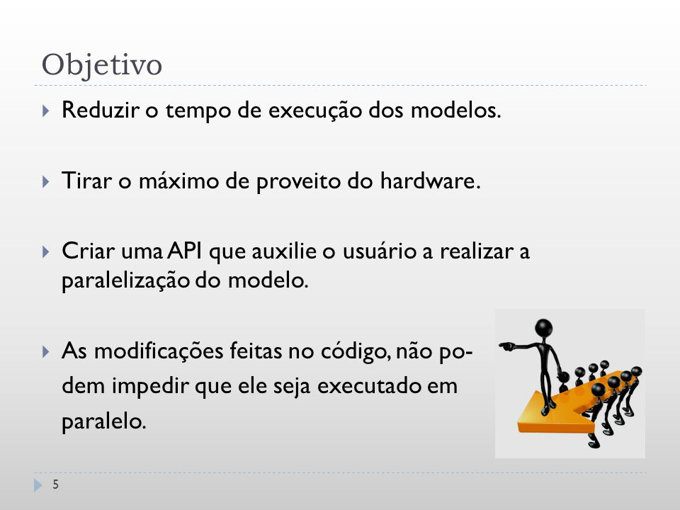 Objetivo 5  Reduzir o tempo de execução dos modelos.  Tirar o máximo de proveito do hardware.  Criar uma API que auxilie o usuário a realizar a par