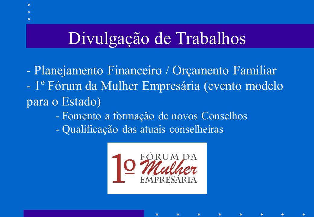 Divulgação de Trabalhos - Planejamento Financeiro / Orçamento Familiar - 1º Fórum da Mulher Empresária (evento modelo para o Estado) - Fomento a formação de novos Conselhos - Qualificação das atuais conselheiras