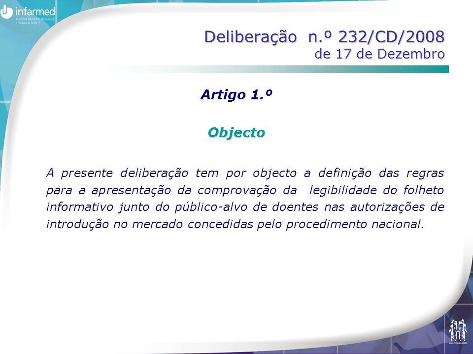 Deliberação n.º 232/CD/2008 de 17 de Dezembro Artigo 1.ºObjecto A presente deliberação tem por objecto a definição das regras para a apresentação da comprovação da legibilidade do folheto informativo junto do público-alvo de doentes nas autorizações de introdução no mercado concedidas pelo procedimento nacional.