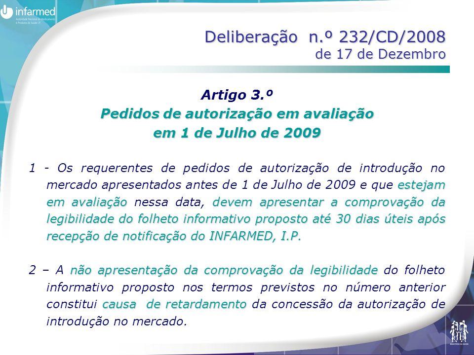 Deliberação n.º 232/CD/2008 de 17 de Dezembro Artigo 3.º Pedidos de autorização em avaliação em 1 de Julho de 2009 estejam em avaliaçãodevem apresentar a comprovação da legibilidade do folheto informativo proposto até 30 dias úteis após recepção de notificação do INFARMED, I.P.
