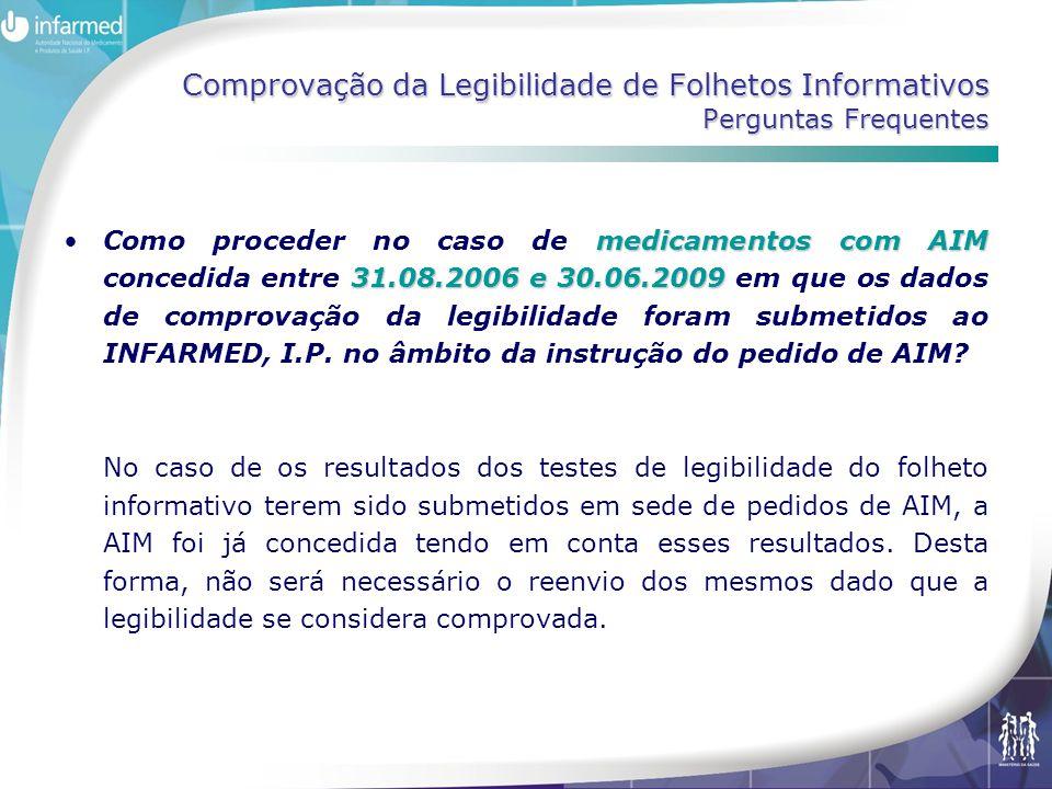 Comprovação da Legibilidade de Folhetos Informativos Perguntas Frequentes medicamentos com AIM 31.08.2006 e 30.06.2009 •Como proceder no caso de medicamentos com AIM concedida entre 31.08.2006 e 30.06.2009 em que os dados de comprovação da legibilidade foram submetidos ao INFARMED, I.P.