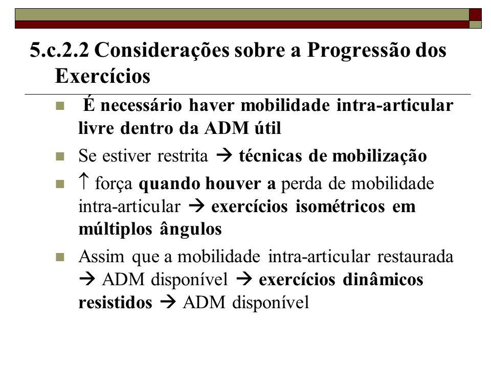 5.c.2.2 Considerações sobre a Progressão dos Exercícios  É necessário haver mobilidade intra-articular livre dentro da ADM útil  Se estiver restrita