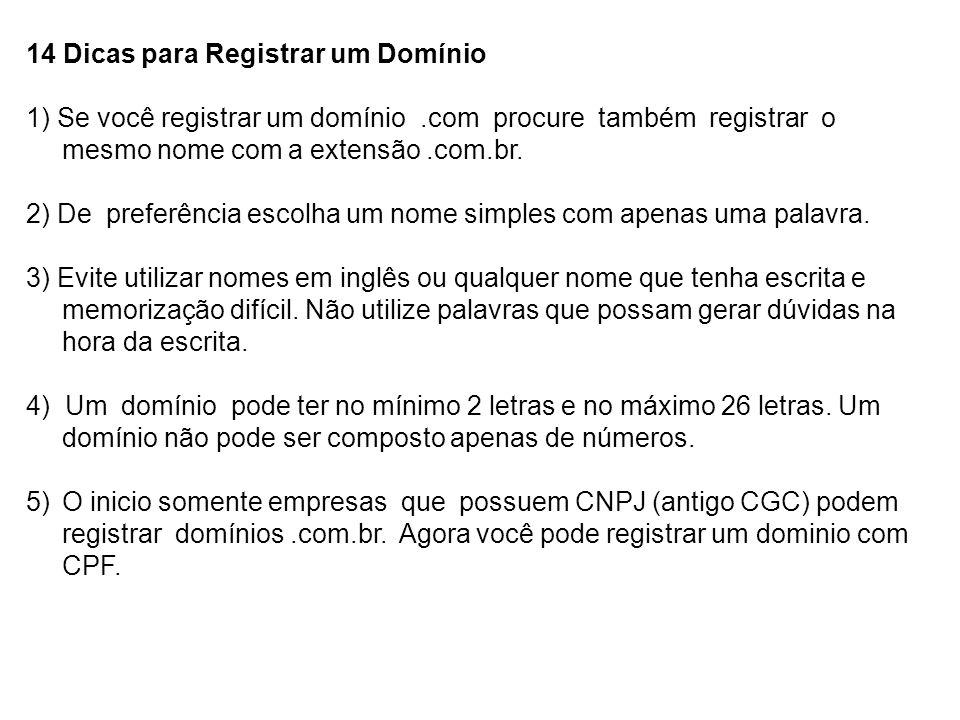 14 Dicas para Registrar um Domínio 1) Se você registrar um domínio.com procure também registrar o mesmo nome com a extensão.com.br. 2) De preferência
