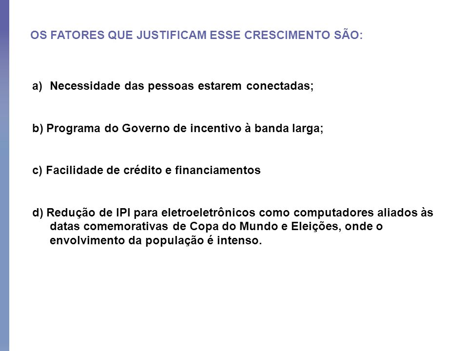 OS FATORES QUE JUSTIFICAM ESSE CRESCIMENTO SÃO: a)Necessidade das pessoas estarem conectadas; b) Programa do Governo de incentivo à banda larga; c) Fa
