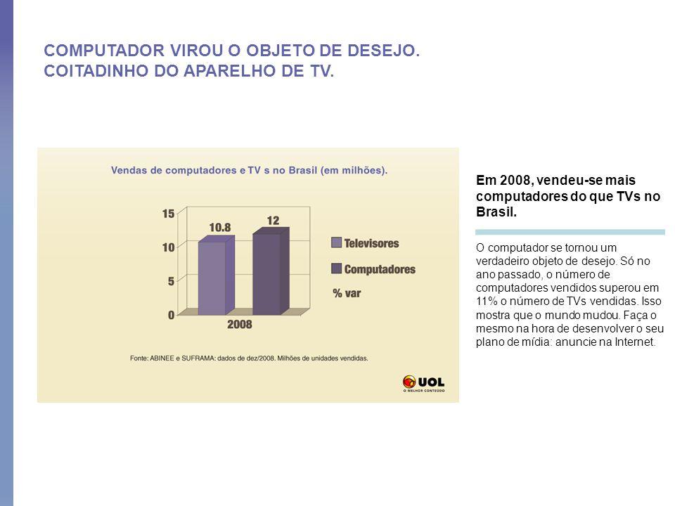 COMPUTADOR VIROU O OBJETO DE DESEJO. COITADINHO DO APARELHO DE TV. Em 2008, vendeu-se mais computadores do que TVs no Brasil. O computador se tornou u