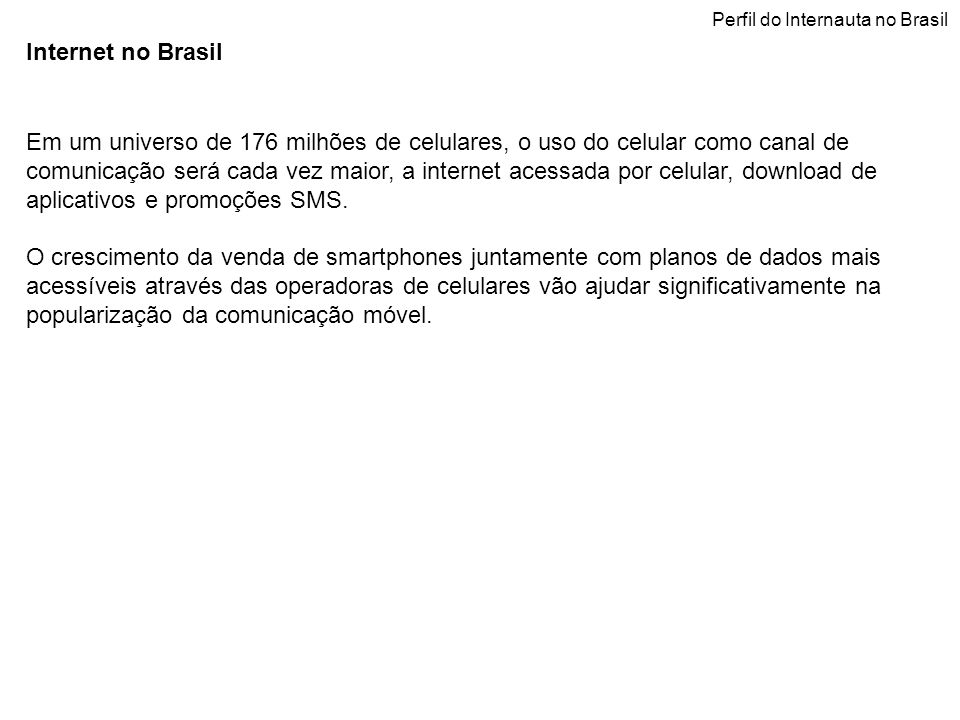 Internet no Brasil Em um universo de 176 milhões de celulares, o uso do celular como canal de comunicação será cada vez maior, a internet acessada por celular, download de aplicativos e promoções SMS.