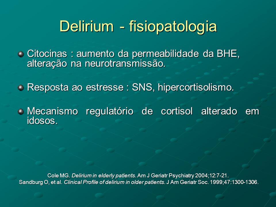 Delirium - fisiopatologia Citocinas : aumento da permeabilidade da BHE, alteração na neurotransmissão. Resposta ao estresse : SNS, hipercortisolismo.