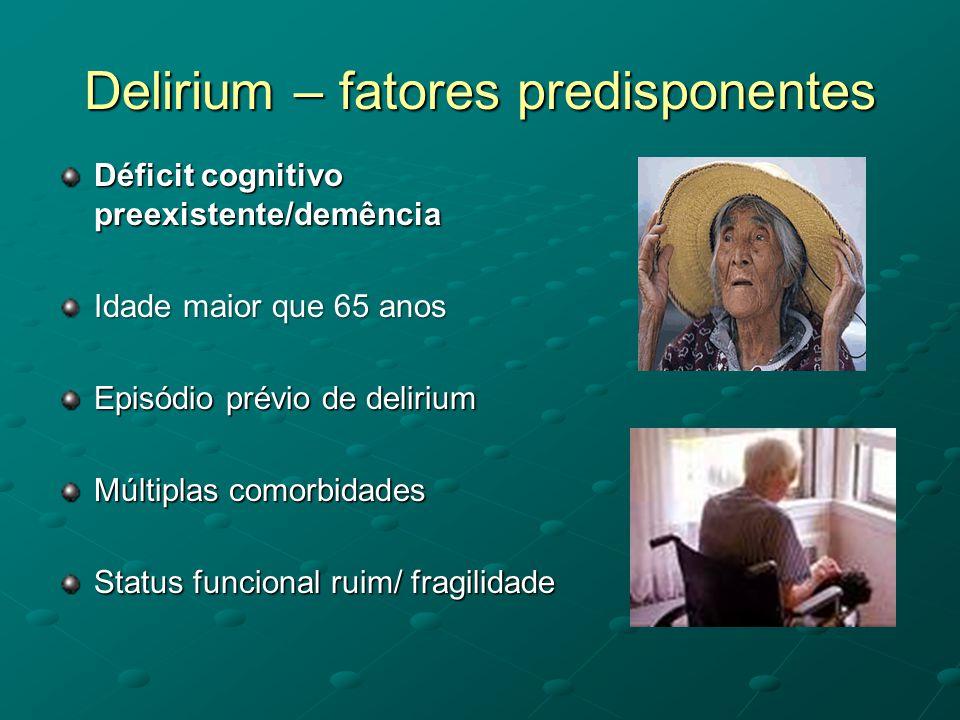 Delirium – fatores predisponentes Déficit cognitivo preexistente/demência Idade maior que 65 anos Episódio prévio de delirium Múltiplas comorbidades S