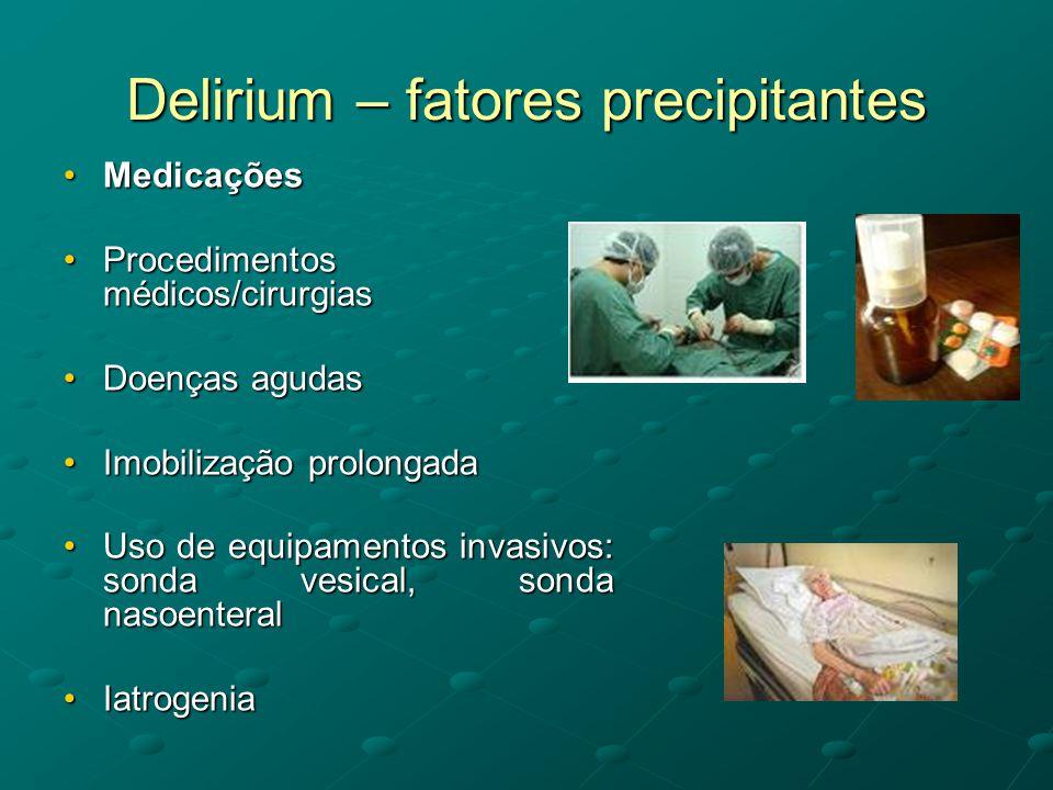 Delirium – fatores precipitantes •Medicações •Procedimentos médicos/cirurgias •Doenças agudas •Imobilização prolongada •Uso de equipamentos invasivos: