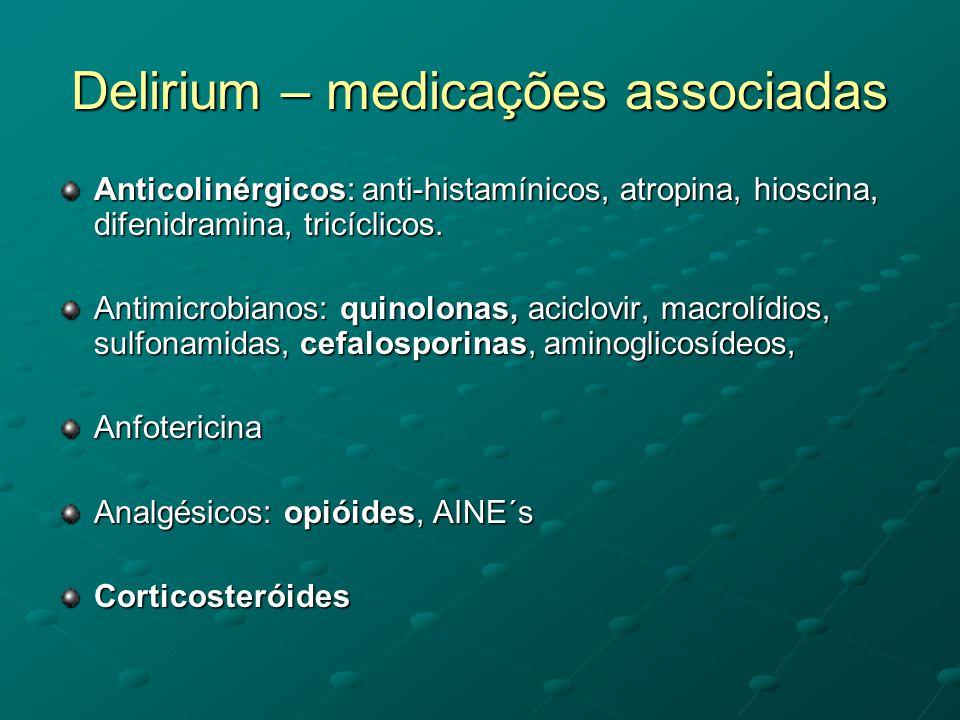 Delirium – medicações associadas Anticolinérgicos: anti-histamínicos, atropina, hioscina, difenidramina, tricíclicos. Antimicrobianos: quinolonas, aci