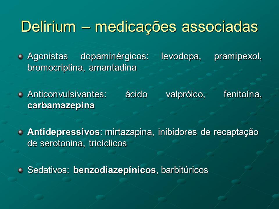 Delirium – medicações associadas Agonistas dopaminérgicos: levodopa, pramipexol, bromocriptina, amantadina Anticonvulsivantes: ácido valpróico, fenito