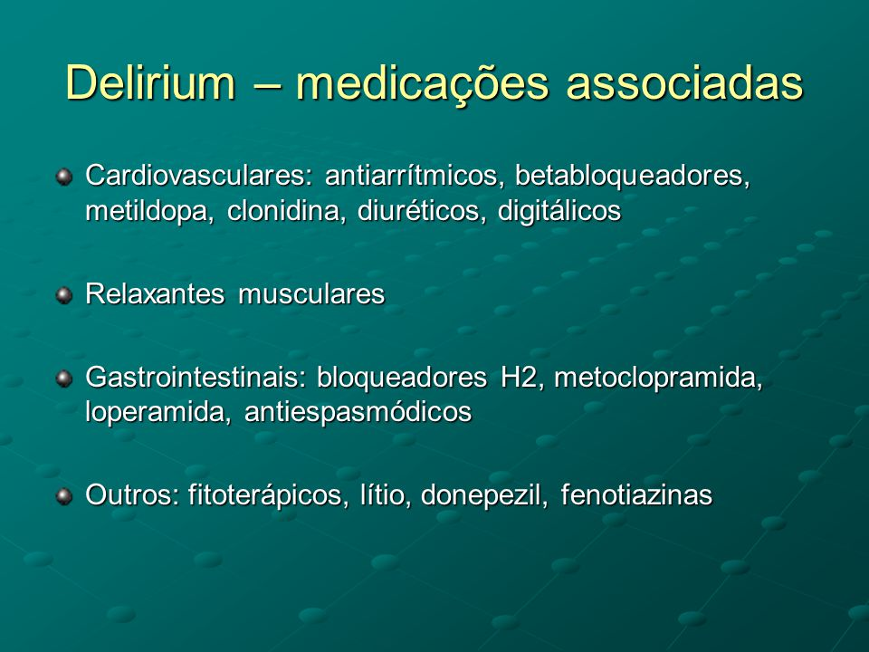 Delirium – medicações associadas Cardiovasculares: antiarrítmicos, betabloqueadores, metildopa, clonidina, diuréticos, digitálicos Relaxantes muscular