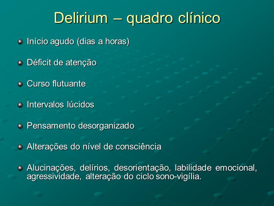 Delirium – quadro clínico Início agudo (dias a horas) Déficit de atenção Curso flutuante Intervalos lúcidos Pensamento desorganizado Alterações do nív