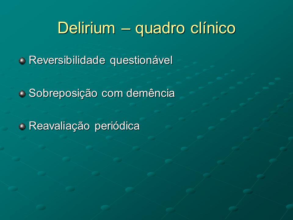 Delirium – quadro clínico Reversibilidade questionável Sobreposição com demência Reavaliação periódica
