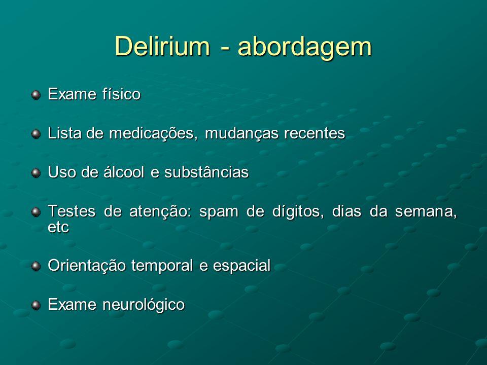 Delirium - abordagem Exame físico Lista de medicações, mudanças recentes Uso de álcool e substâncias Testes de atenção: spam de dígitos, dias da seman