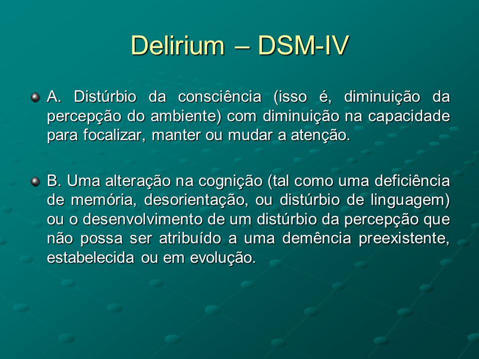 Delirium – DSM-IV A. Distúrbio da consciência (isso é, diminuição da percepção do ambiente) com diminuição na capacidade para focalizar, manter ou mud