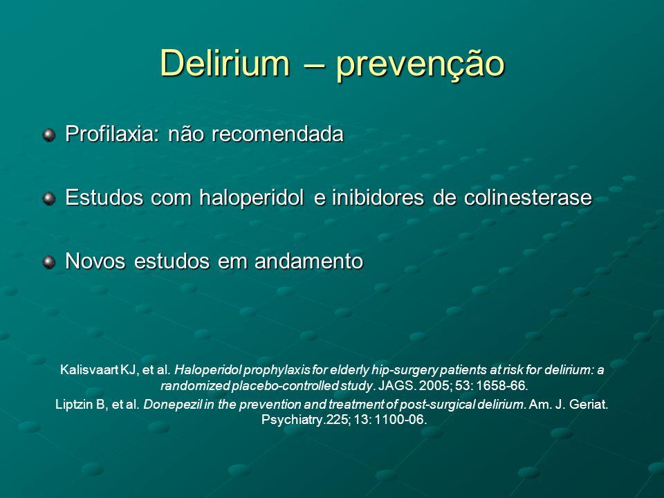 Delirium – prevenção Profilaxia: não recomendada Estudos com haloperidol e inibidores de colinesterase Novos estudos em andamento Kalisvaart KJ, et al
