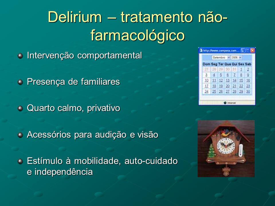 Delirium – tratamento não- farmacológico Intervenção comportamental Presença de familiares Quarto calmo, privativo Acessórios para audição e visão Est