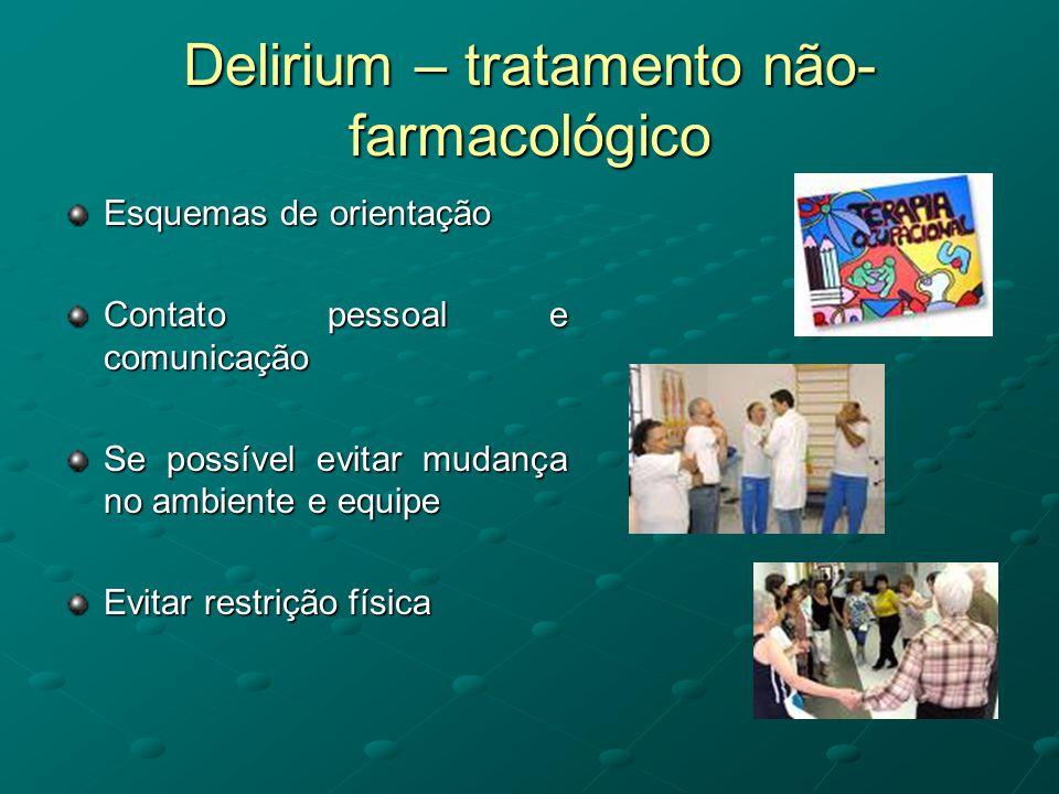 Delirium – tratamento não- farmacológico Esquemas de orientação Contato pessoal e comunicação Se possível evitar mudança no ambiente e equipe Evitar r
