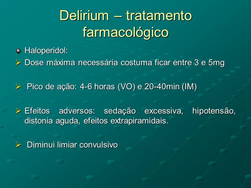 Delirium – tratamento farmacológico Haloperidol:  Dose máxima necessária costuma ficar entre 3 e 5mg  Pico de ação: 4-6 horas (VO) e 20-40min (IM) 